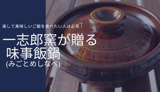 【オススメの土鍋】驚くほど簡単に美味しいご飯が炊ける!一志郎窯の味事飯鍋(みごとめしなべ)